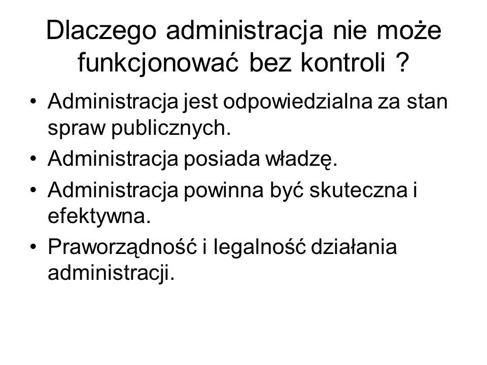 Dlaczego administracja nie może funkcjonować bez kontroli ? Administracja jest odpowiedzialna za stan spraw publicznych. Administracja posiada władzę.