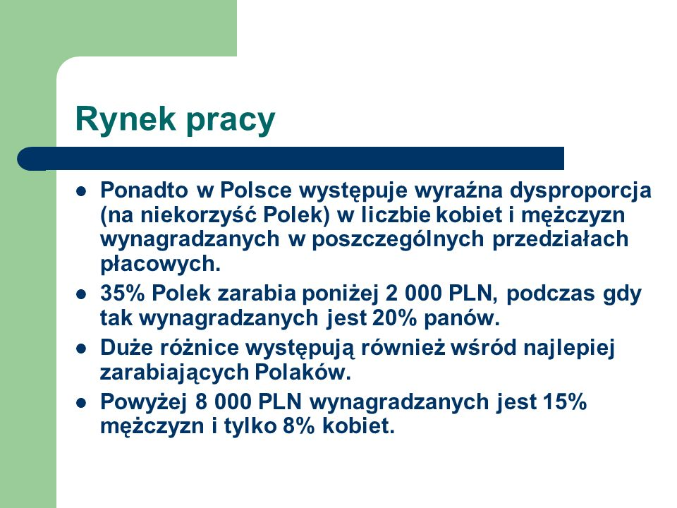 Rynek pracy Ponadto w Polsce występuje wyraźna dysproporcja (na niekorzyść Polek) w liczbie kobiet i mężczyzn wynagradzanych w poszczególnych przedzia