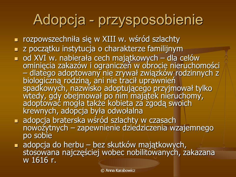 © Anna Karabowicz Adopcja - przysposobienie rozpowszechniła się w XIII w. wśród szlachty rozpowszechniła się w XIII w. wśród szlachty z początku insty