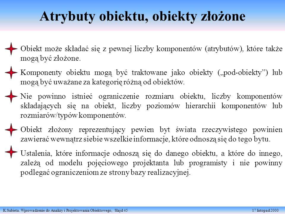 K.Subieta. Wprowadzenie do Analizy i Projektowania Obiektowego, Slajd 45 17 listopad 2000 Atrybuty obiektu, obiekty złożone Obiekt może składać się z