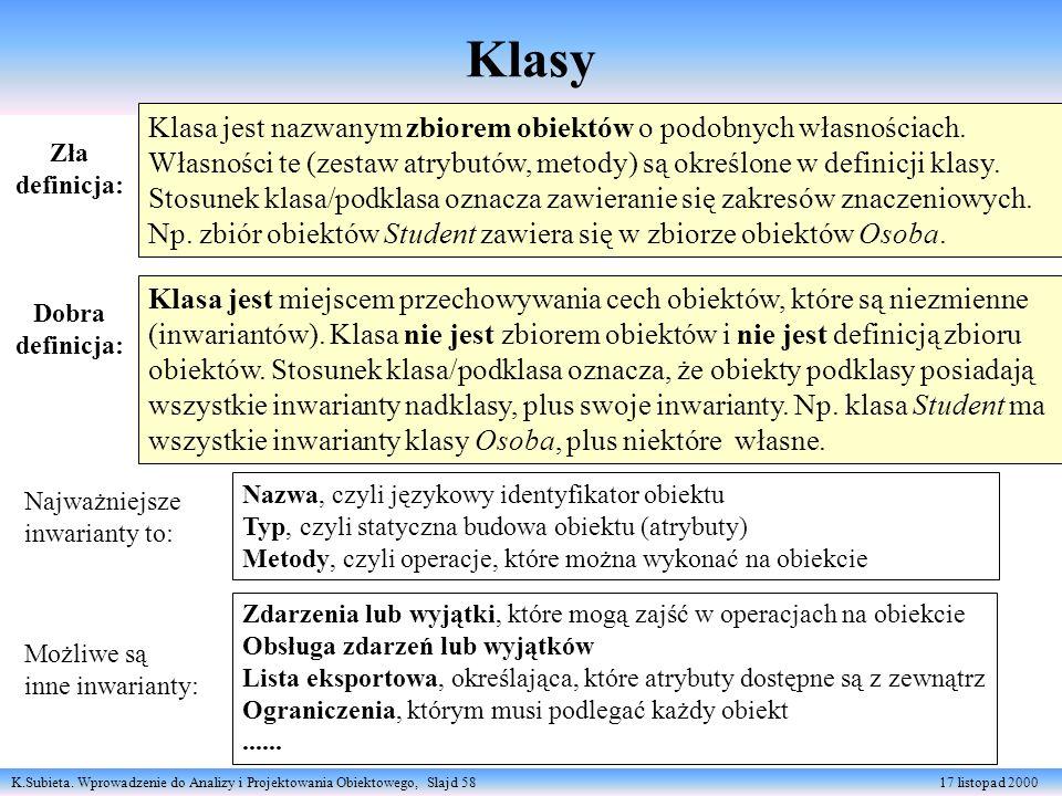 K.Subieta. Wprowadzenie do Analizy i Projektowania Obiektowego, Slajd 58 17 listopad 2000 Klasy Klasa jest miejscem przechowywania cech obiektów, któr