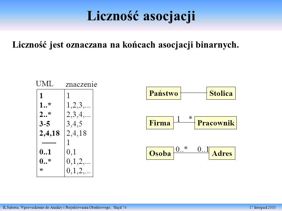 K.Subieta. Wprowadzenie do Analizy i Projektowania Obiektowego, Slajd 74 17 listopad 2000 Liczność jest oznaczana na końcach asocjacji binarnych. 1 1,