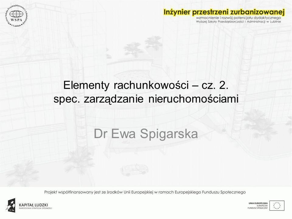 Elementy rachunkowości – cz. 2. spec. zarządzanie nieruchomościami Dr Ewa Spigarska