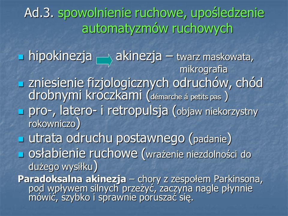 Ad.3. spowolnienie ruchowe, upośledzenie automatyzmów ruchowych hipokinezja akinezja – twarz maskowata, hipokinezja akinezja – twarz maskowata, mikrog