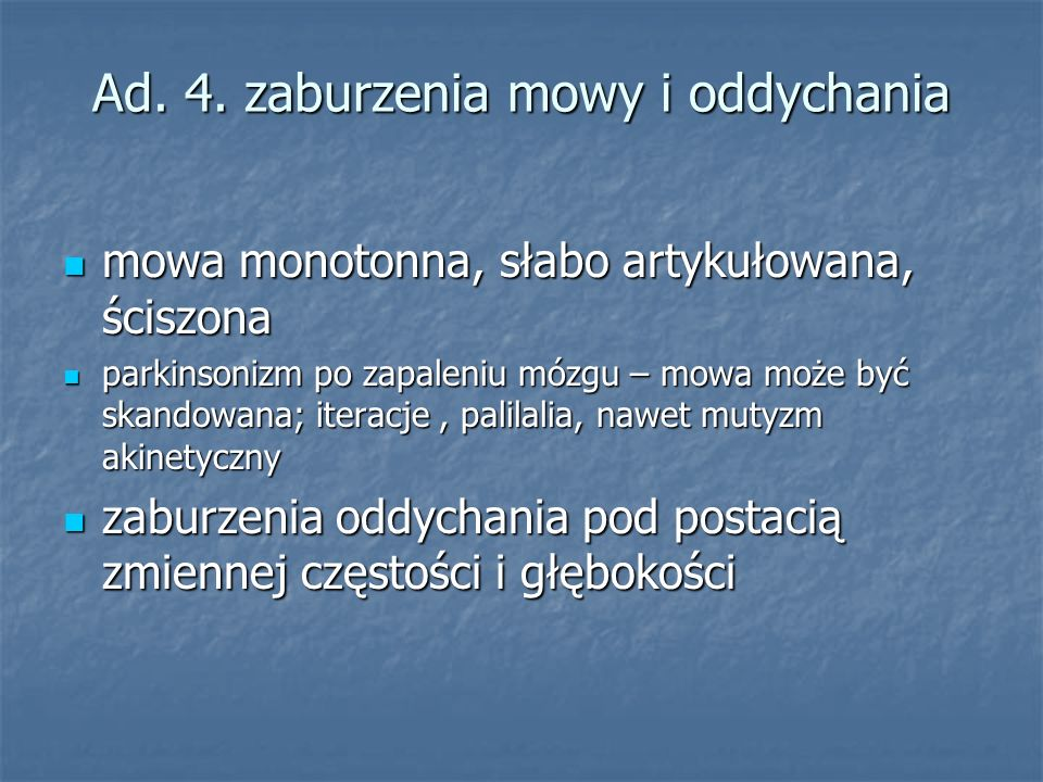 Ad. 4. zaburzenia mowy i oddychania mowa monotonna, słabo artykułowana, ściszona mowa monotonna, słabo artykułowana, ściszona parkinsonizm po zapaleni