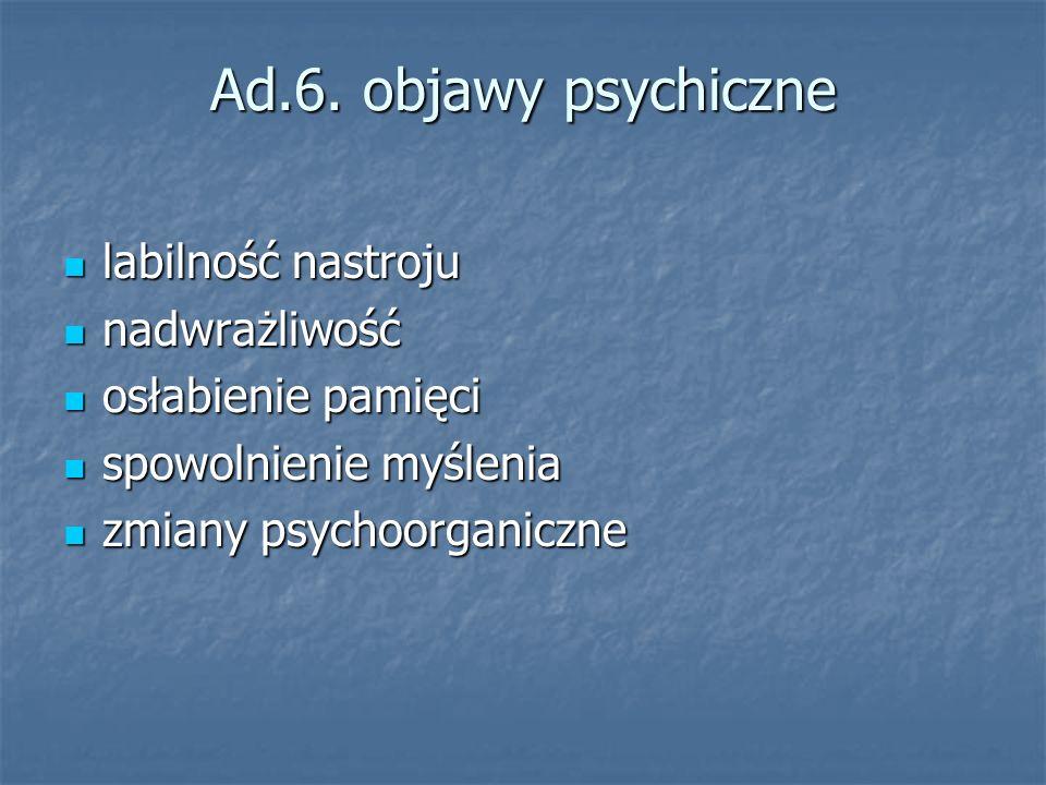 Ad.6. objawy psychiczne labilność nastroju labilność nastroju nadwrażliwość nadwrażliwość osłabienie pamięci osłabienie pamięci spowolnienie myślenia