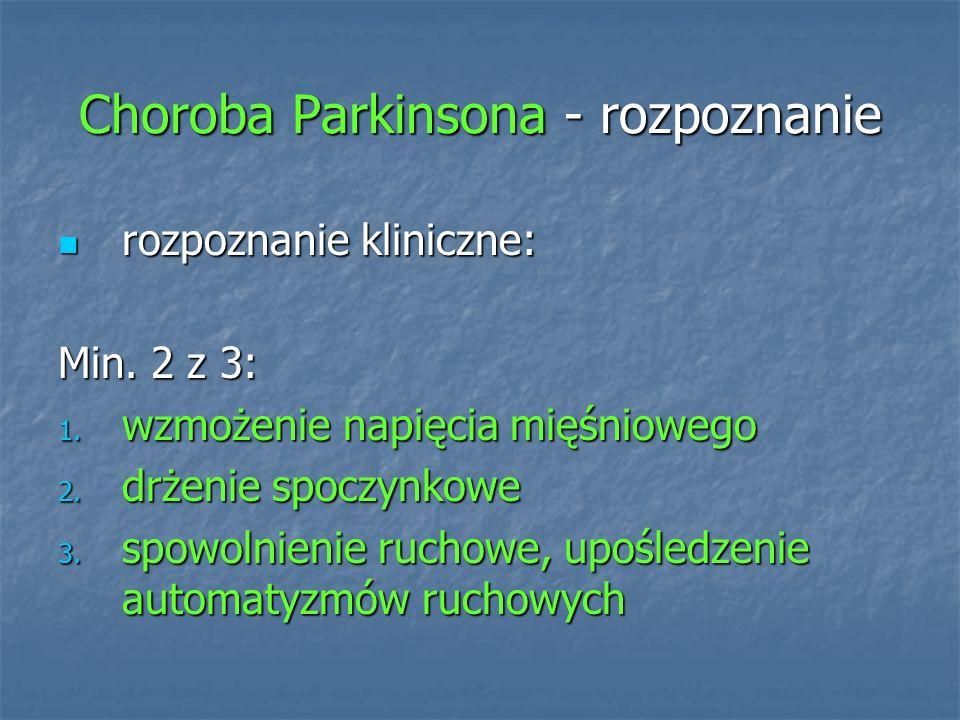 Choroba Parkinsona - rozpoznanie rozpoznanie kliniczne: rozpoznanie kliniczne: Min. 2 z 3: 1. wzmożenie napięcia mięśniowego 2. drżenie spoczynkowe 3.