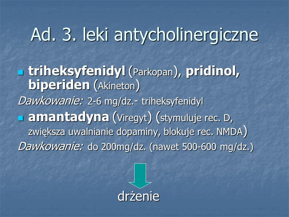 Ad. 3. leki antycholinergiczne triheksyfenidyl ( Parkopan ), pridinol, biperiden ( Akineton ) triheksyfenidyl ( Parkopan ), pridinol, biperiden ( Akin