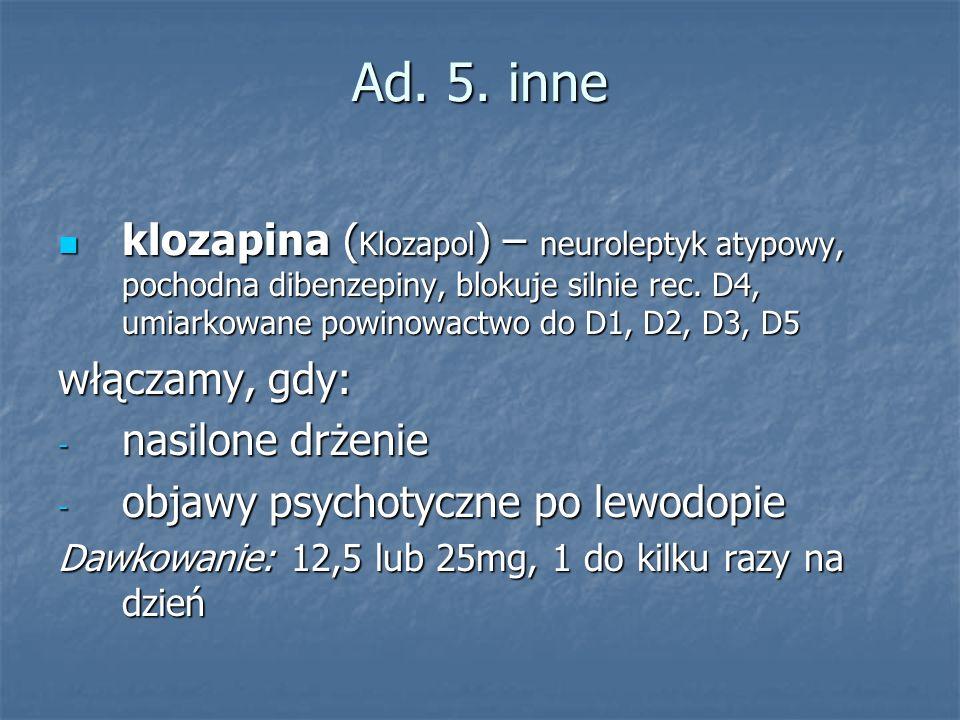Ad. 5. inne klozapina ( Klozapol ) – neuroleptyk atypowy, pochodna dibenzepiny, blokuje silnie rec. D4, umiarkowane powinowactwo do D1, D2, D3, D5 klo