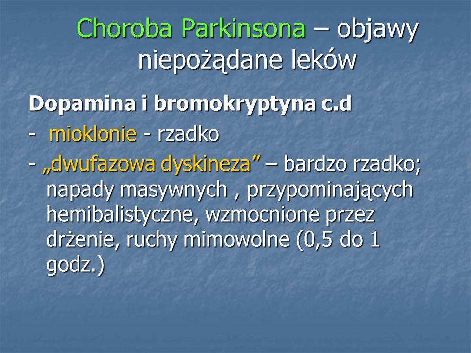Choroba Parkinsona – objawy niepożądane leków Dopamina i bromokryptyna c.d - mioklonie - rzadko - dwufazowa dyskineza – bardzo rzadko; napady masywnyc