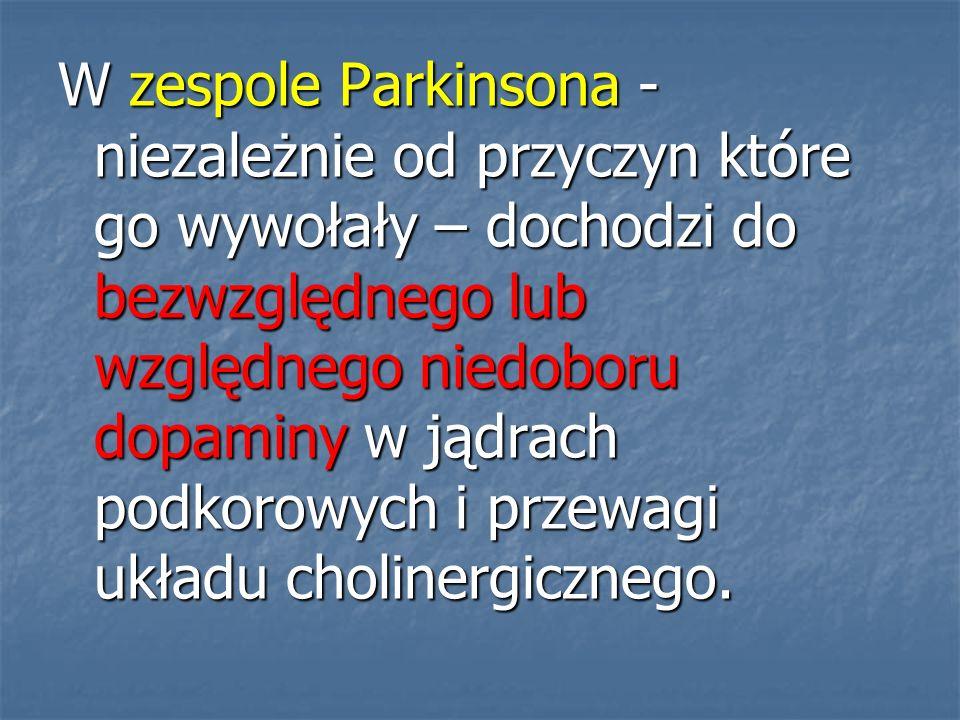 W zespole Parkinsona - niezależnie od przyczyn które go wywołały – dochodzi do bezwzględnego lub względnego niedoboru dopaminy w jądrach podkorowych i