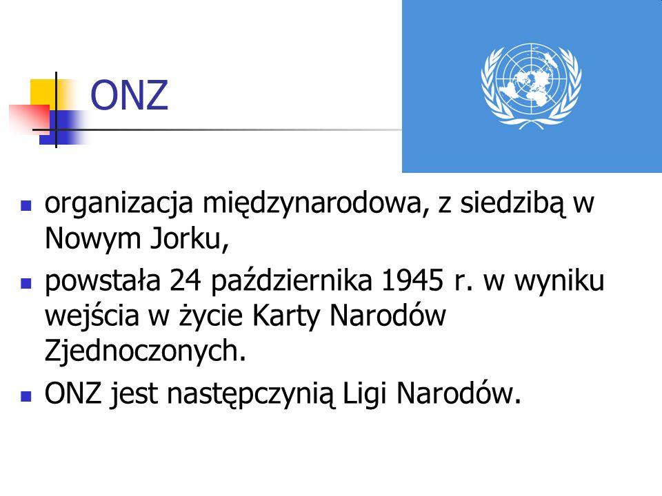 ONZ organizacja międzynarodowa, z siedzibą w Nowym Jorku, powstała 24 października 1945 r. w wyniku wejścia w życie Karty Narodów Zjednoczonych. ONZ j