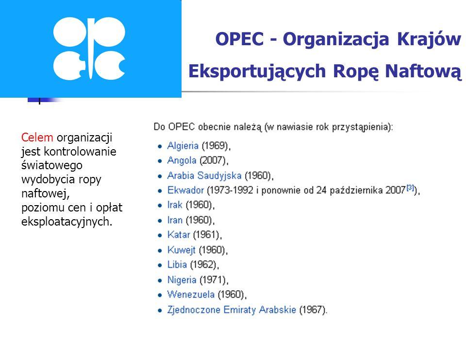 OPEC - Organizacja Krajów Eksportujących Ropę Naftową Celem organizacji jest kontrolowanie światowego wydobycia ropy naftowej, poziomu cen i opłat eks