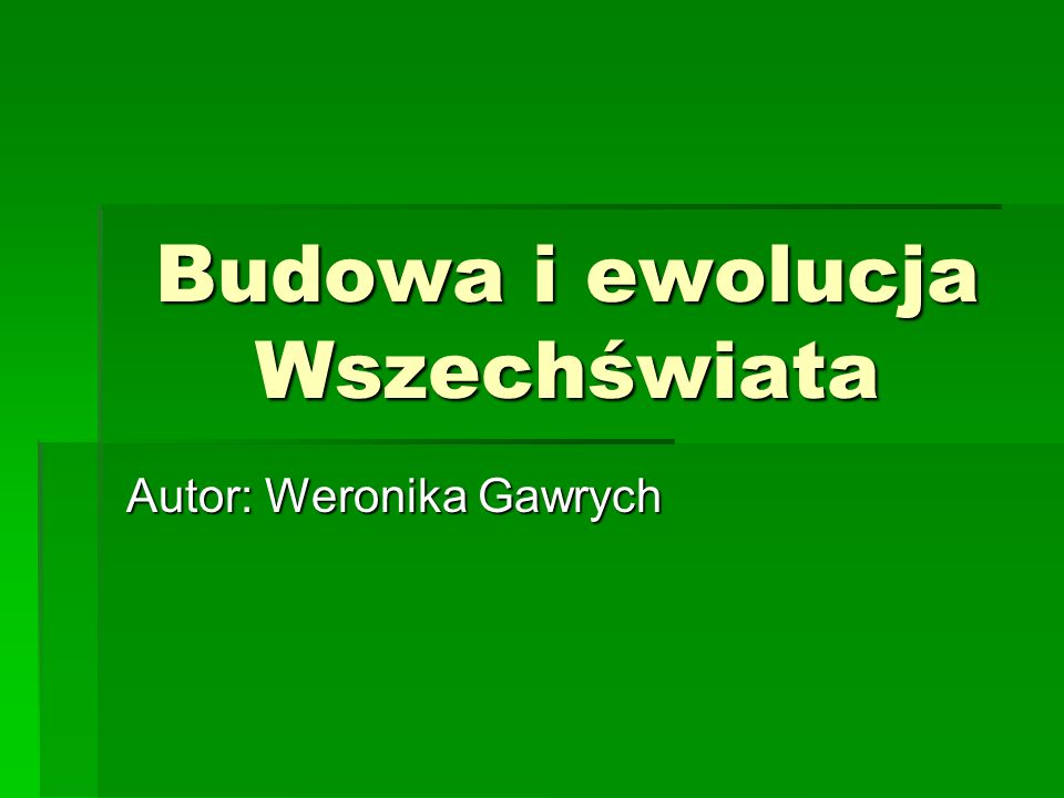 Budowa i ewolucja Wszechświata Autor: Weronika Gawrych