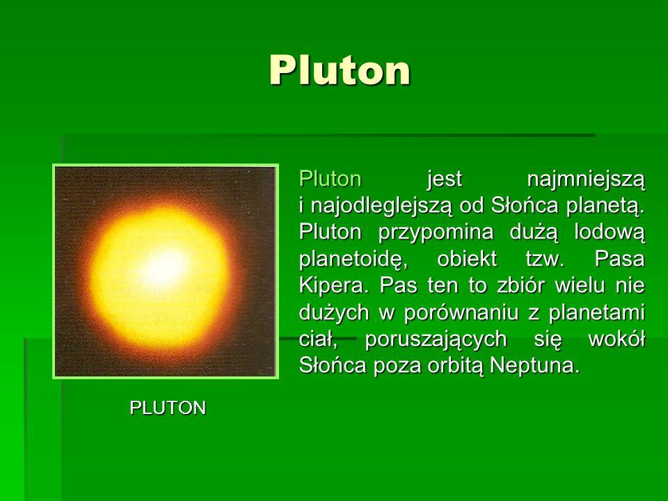 Pluton PLUTON Pluton jest najmniejszą i najodleglejszą od Słońca planetą. Pluton przypomina dużą lodową planetoidę, obiekt tzw. Pasa Kipera. Pas ten t