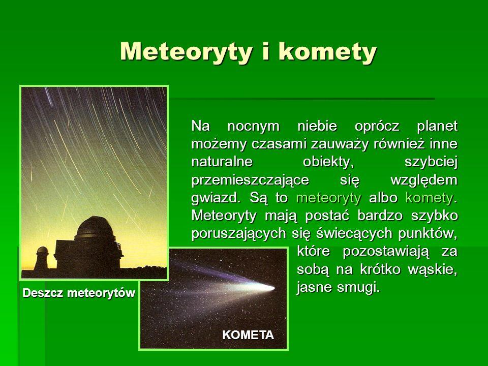 Meteoryty i komety Na nocnym niebie oprócz planet możemy czasami zauważy również inne naturalne obiekty, szybciej przemieszczające się względem gwiazd