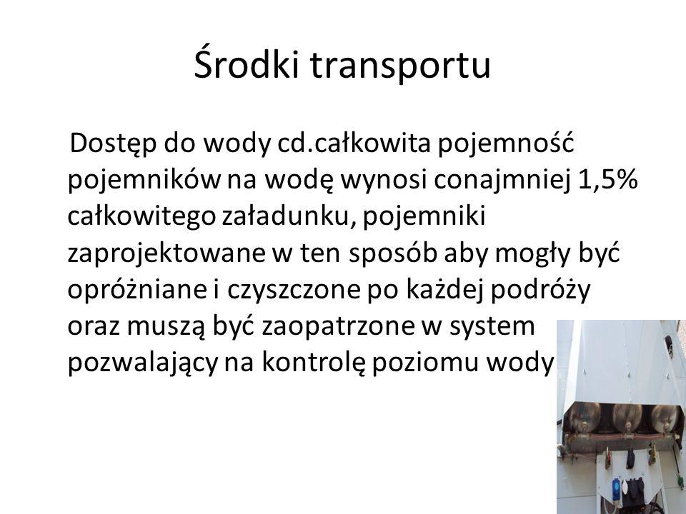 Środki transportu Dostęp do wody cd.całkowita pojemność pojemników na wodę wynosi conajmniej 1,5% całkowitego załadunku, pojemniki zaprojektowane w te