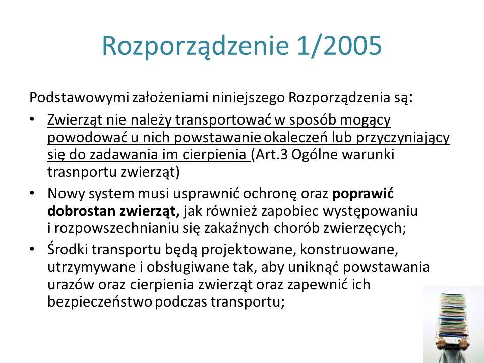 Rozporządzenie 1/2005 Podstawowymi założeniami niniejszego Rozporządzenia są : Zwierząt nie należy transportować w sposób mogący powodować u nich pows