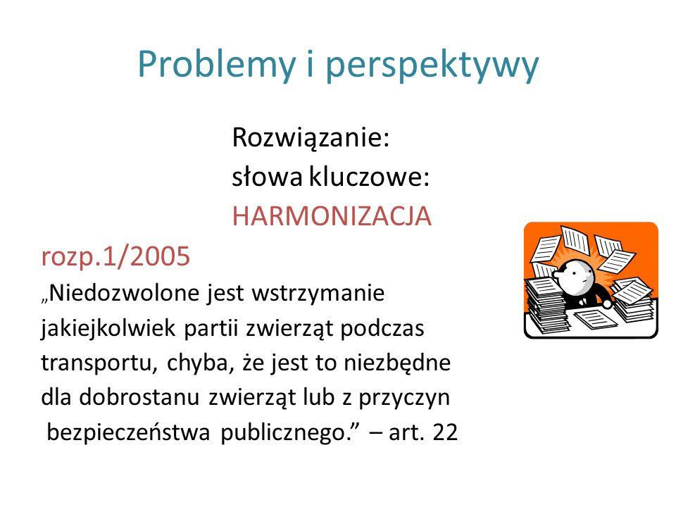 Problemy i perspektywy Rozwiązanie: słowa kluczowe: HARMONIZACJA rozp.1/2005 Niedozwolone jest wstrzymanie jakiejkolwiek partii zwierząt podczas trans