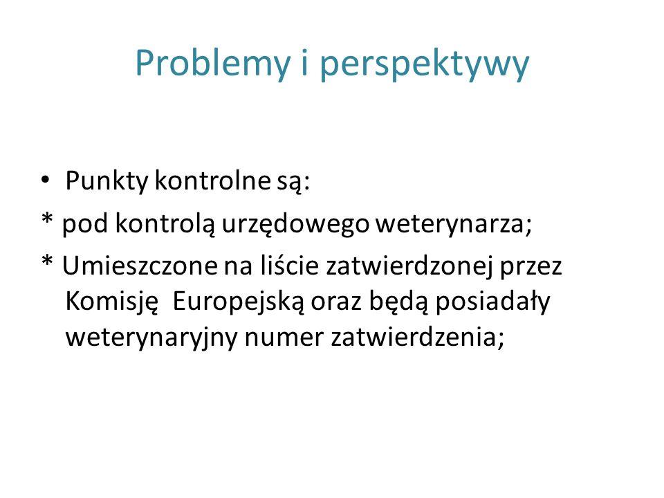 Problemy i perspektywy Punkty kontrolne są: * pod kontrolą urzędowego weterynarza; * Umieszczone na liście zatwierdzonej przez Komisję Europejską oraz