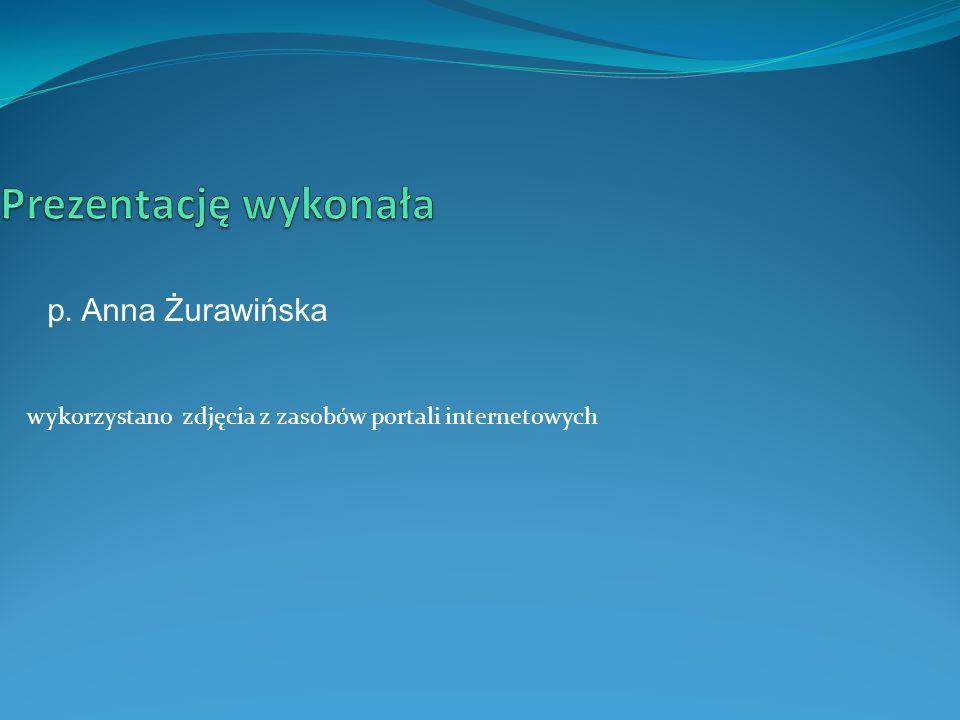 wykorzystano zdjęcia z zasobów portali internetowych p. Anna Żurawińska