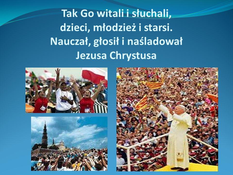 Tak Go witali i słuchali, dzieci, młodzież i starsi. Nauczał, głosił i naśladował Jezusa Chrystusa