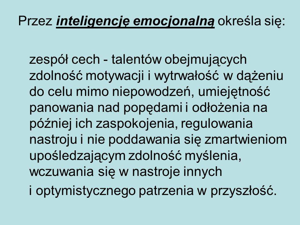Przez inteligencję emocjonalną określa się: zespół cech - talentów obejmujących zdolność motywacji i wytrwałość w dążeniu do celu mimo niepowodzeń, um