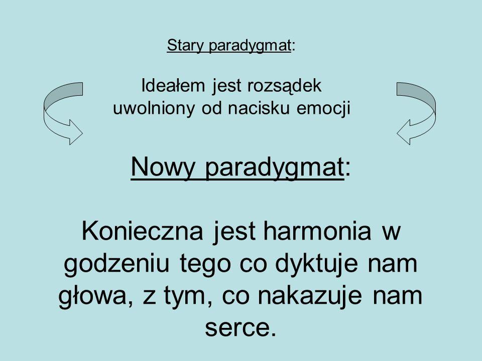 Nowy paradygmat: Konieczna jest harmonia w godzeniu tego co dyktuje nam głowa, z tym, co nakazuje nam serce. Stary paradygmat: Ideałem jest rozsądek u