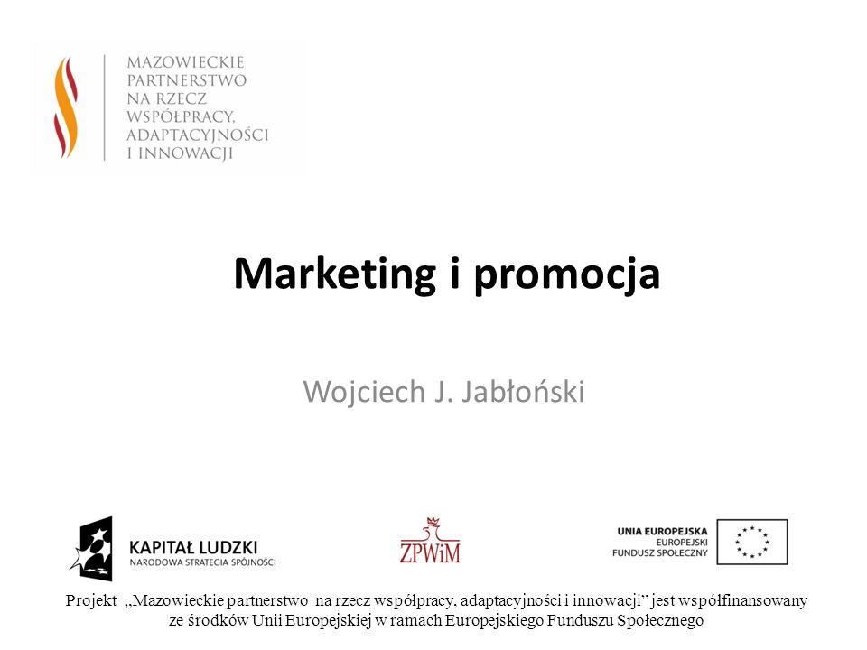 Marketing i promocja Wojciech J. Jabłoński Projekt Mazowieckie partnerstwo na rzecz współpracy, adaptacyjności i innowacji jest współfinansowany ze śr