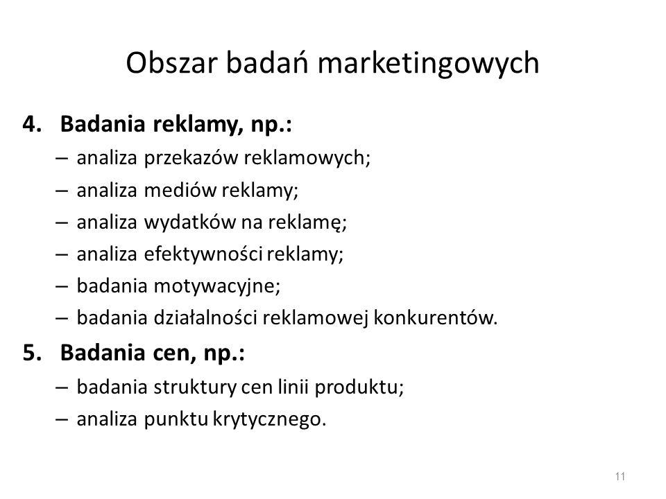 Obszar badań marketingowych 4.Badania reklamy, np.: – analiza przekazów reklamowych; – analiza mediów reklamy; – analiza wydatków na reklamę; – analiz
