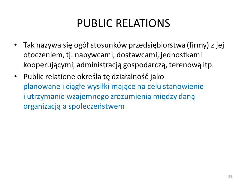 PUBLIC RELATIONS Tak nazywa się ogół stosunków przedsiębiorstwa (firmy) z jej otoczeniem, tj. nabywcami, dostawcami, jednostkami kooperującymi, admini