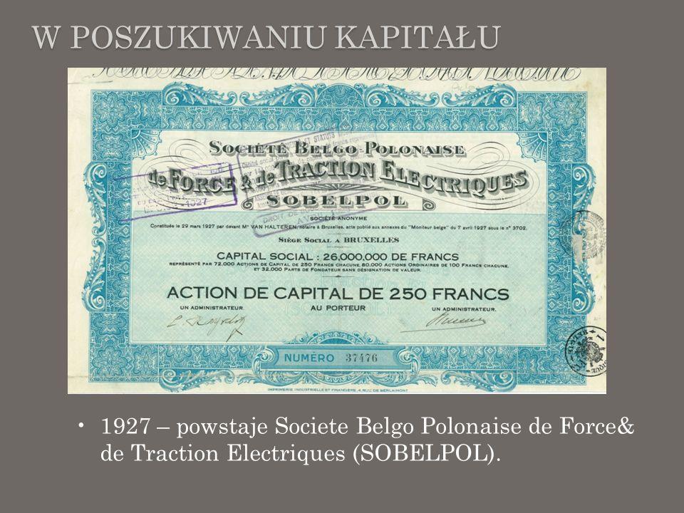 W POSZUKIWANIU KAPITAŁU 1927 – powstaje Societe Belgo Polonaise de Force& de Traction Electriques (SOBELPOL).