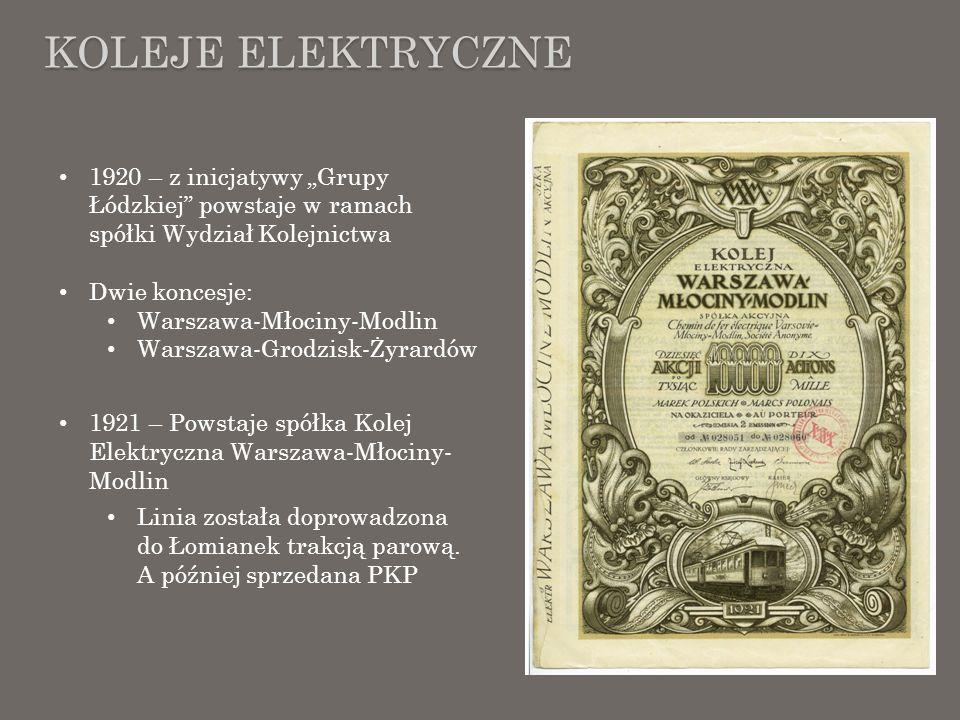 KOLEJE ELEKTRYCZNE 1920 – z inicjatywy Grupy Łódzkiej powstaje w ramach spółki Wydział Kolejnictwa Dwie koncesje: Warszawa-Młociny-Modlin Warszawa-Gro