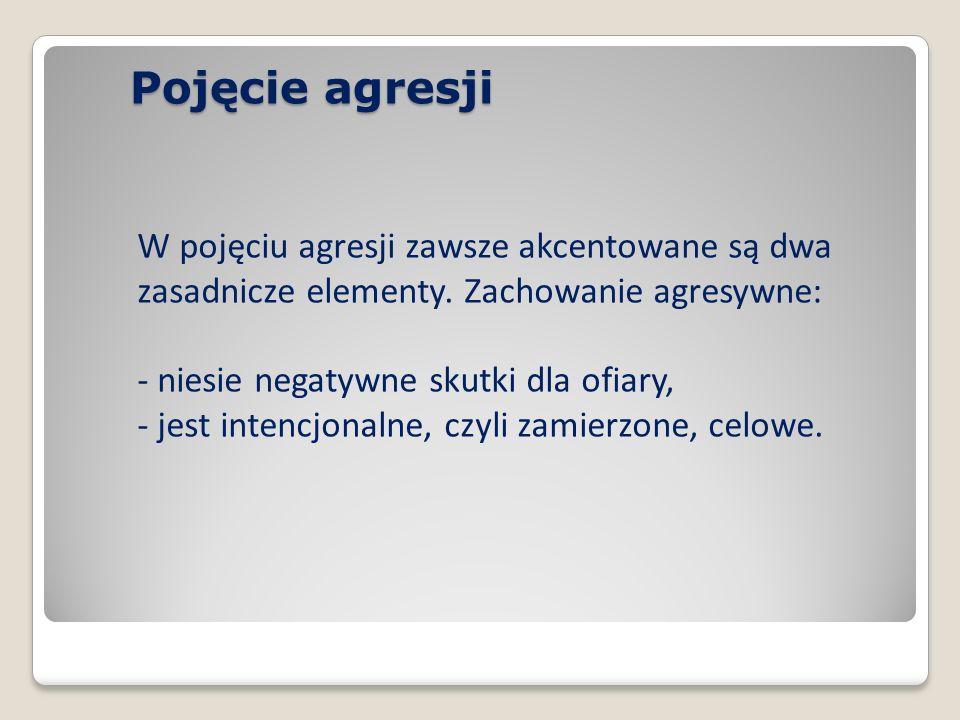 W pojęciu agresji zawsze akcentowane są dwa zasadnicze elementy. Zachowanie agresywne: - niesie negatywne skutki dla ofiary, - jest intencjonalne, czy