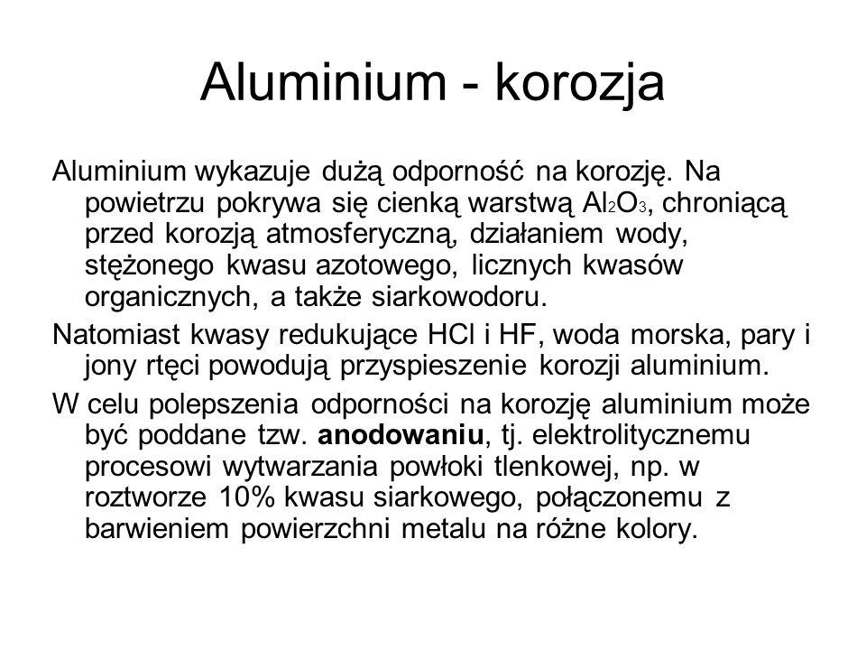 Aluminium - korozja Aluminium wykazuje dużą odporność na korozję. Na powietrzu pokrywa się cienką warstwą Al 2 O 3, chroniącą przed korozją atmosferyc