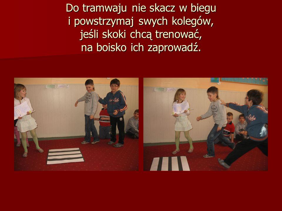 Do tramwaju nie skacz w biegu i powstrzymaj swych kolegów, jeśli skoki chcą trenować, na boisko ich zaprowadź.