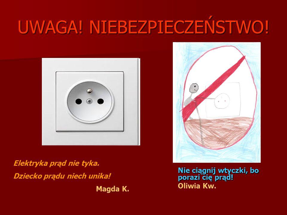 UWAGA! NIEBEZPIECZEŃSTWO! Nie ciągnij wtyczki, bo porazi cię prąd! Oliwia Kw. Elektryka prąd nie tyka. Dziecko prądu niech unika! Magda K.