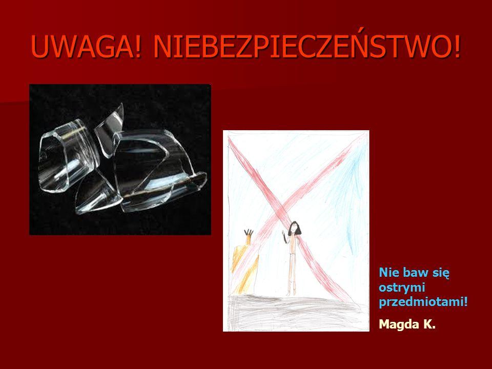 UWAGA! NIEBEZPIECZEŃSTWO! Nie baw się ostrymi przedmiotami! Magda K.