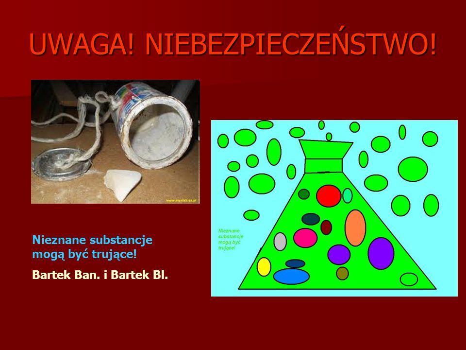 UWAGA! NIEBEZPIECZEŃSTWO! Nieznane substancje mogą być trujące! Bartek Ban. i Bartek Bl.