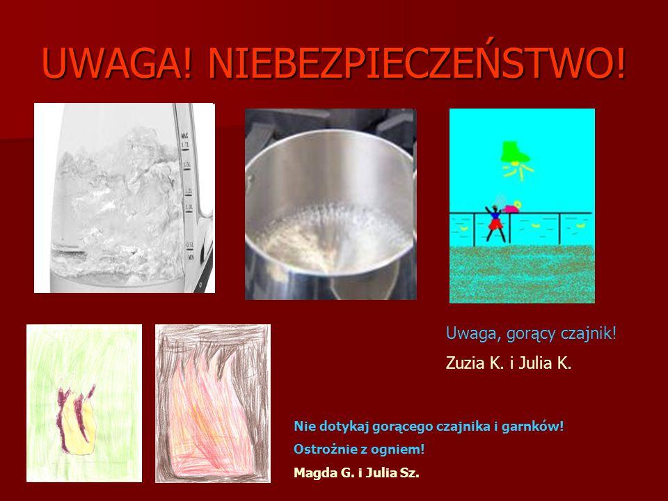 UWAGA! NIEBEZPIECZEŃSTWO! Nie dotykaj gorącego czajnika i garnków! Ostrożnie z ogniem! Magda G. i Julia Sz. Uwaga, gorący czajnik! Zuzia K. i Julia K.