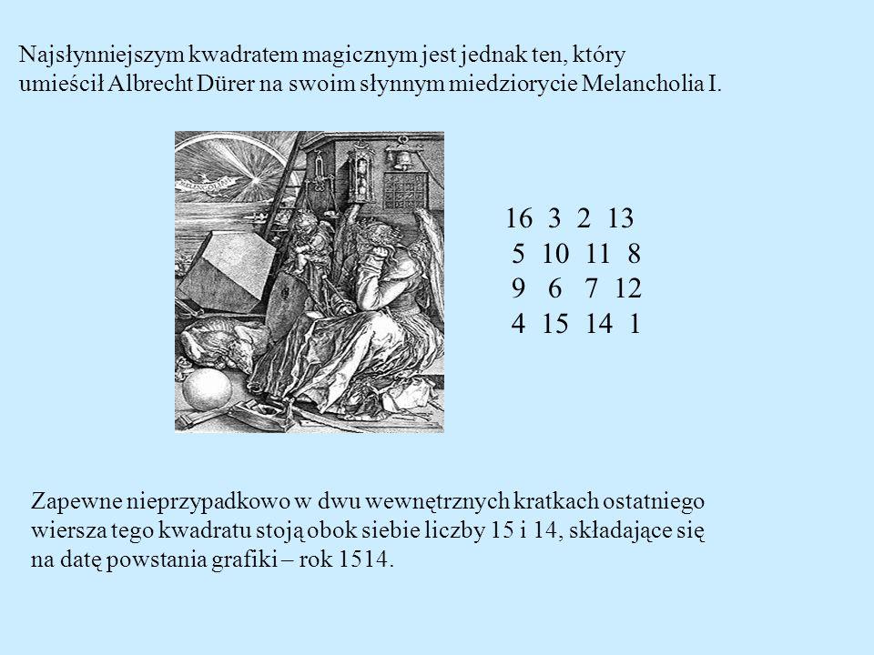 Najsłynniejszym kwadratem magicznym jest jednak ten, który umieścił Albrecht Dürer na swoim słynnym miedziorycie Melancholia I. 16 3 2 13 5 10 11 8 9