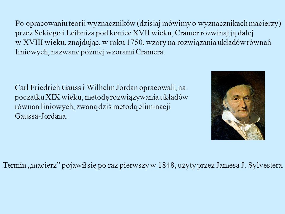 Carl Friedrich Gauss i Wilhelm Jordan opracowali, na początku XIX wieku, metodę rozwiązywania układów równań liniowych, zwaną dziś metodą eliminacji G