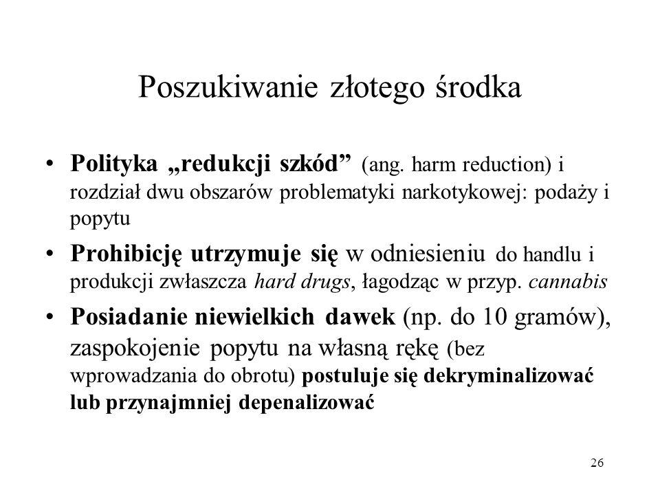 26 Poszukiwanie złotego środka Polityka redukcji szkód (ang. harm reduction) i rozdział dwu obszarów problematyki narkotykowej: podaży i popytu Prohib