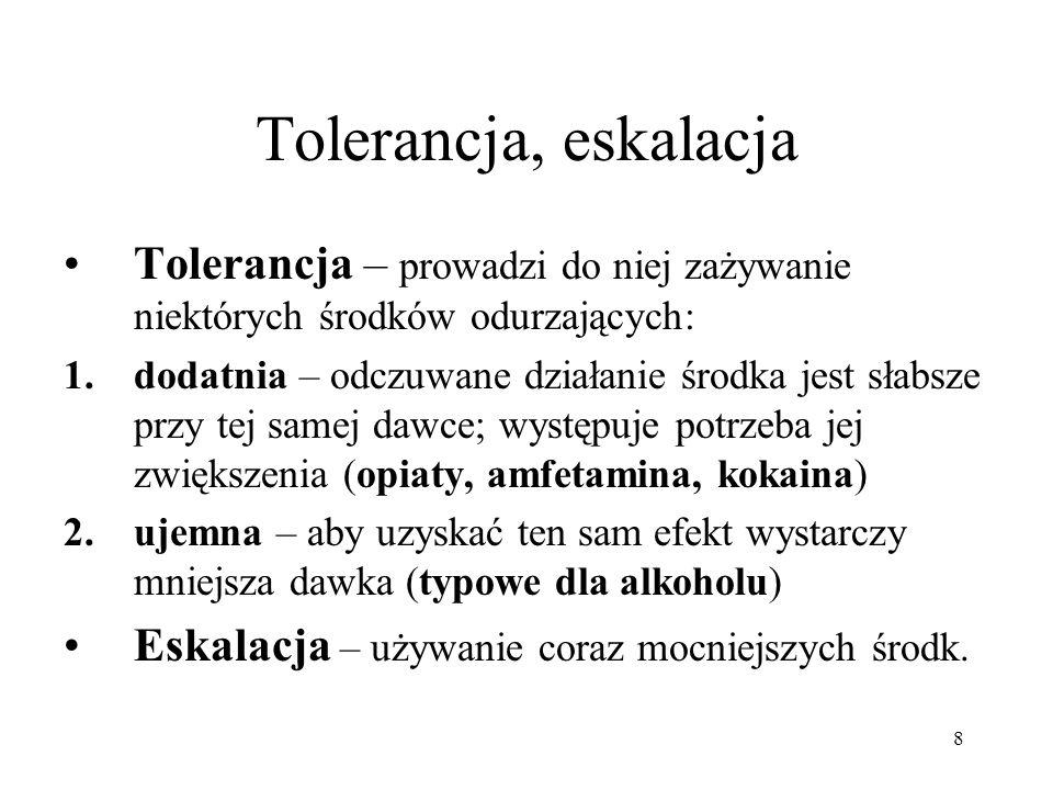 8 Tolerancja, eskalacja Tolerancja – prowadzi do niej zażywanie niektórych środków odurzających: 1.dodatnia – odczuwane działanie środka jest słabsze