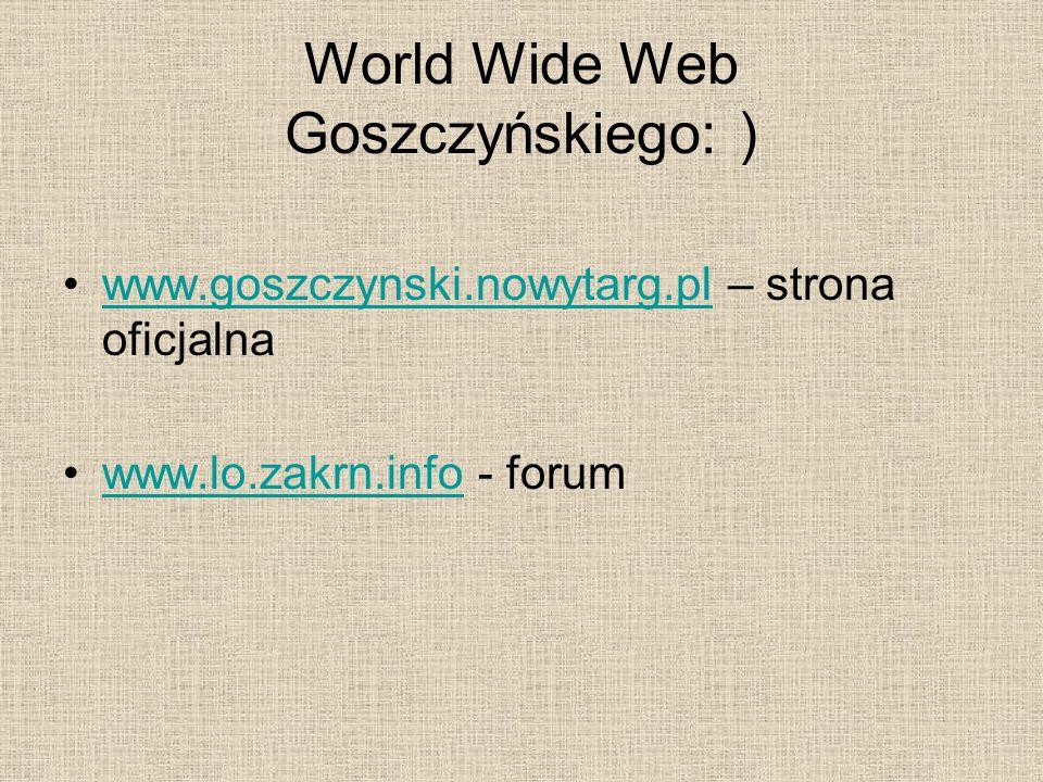 World Wide Web Goszczyńskiego: ) www.goszczynski.nowytarg.pl – strona oficjalnawww.goszczynski.nowytarg.pl www.lo.zakrn.info - forumwww.lo.zakrn.info