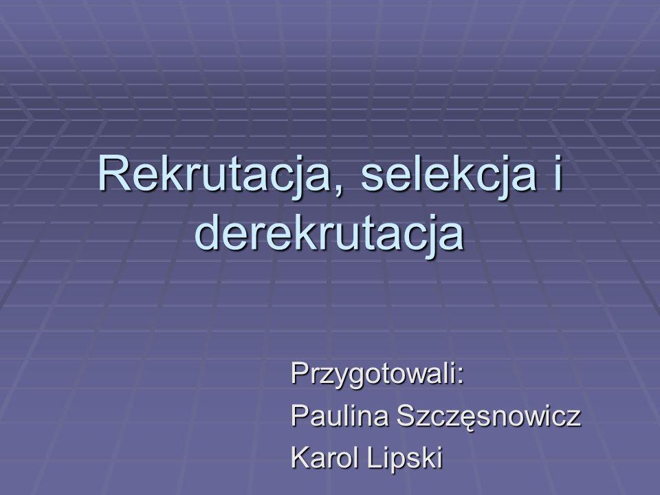 Rekrutacja, selekcja i derekrutacja Przygotowali: Paulina Szczęsnowicz Karol Lipski