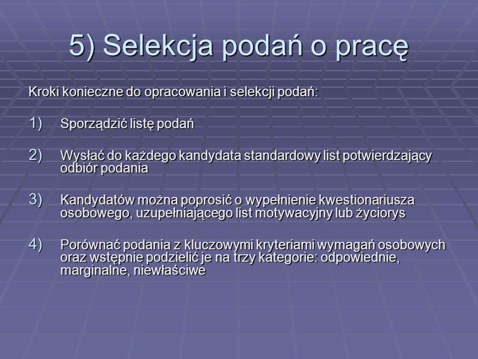 5) Selekcja podań o pracę Kroki konieczne do opracowania i selekcji podań: 1) Sporządzić listę podań 2) Wysłać do każdego kandydata standardowy list p