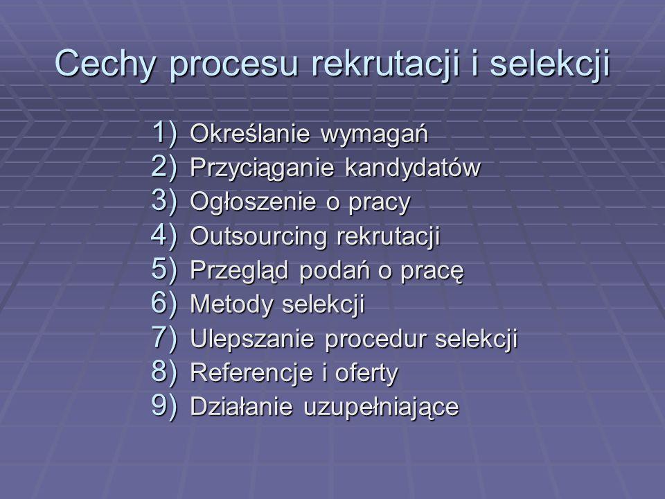 Cechy procesu rekrutacji i selekcji 1) Określanie wymagań 2) Przyciąganie kandydatów 3) Ogłoszenie o pracy 4) Outsourcing rekrutacji 5) Przegląd podań