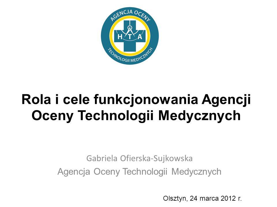 Rola i cele funkcjonowania Agencji Oceny Technologii Medycznych Gabriela Ofierska-Sujkowska Agencja Oceny Technologii Medycznych Olsztyn, 24 marca 201