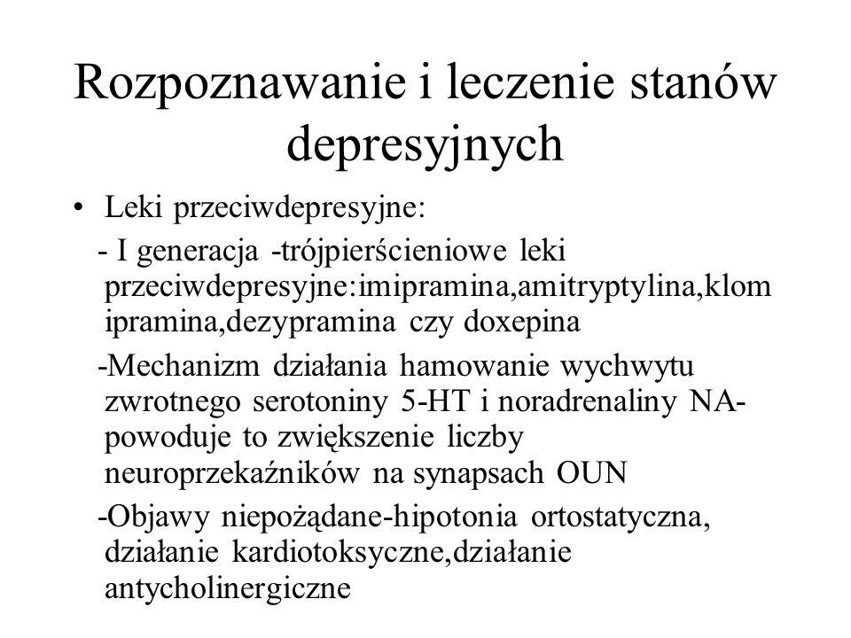 Rozpoznawanie i leczenie stanów depresyjnych Leki przeciwdepresyjne: - I generacja -trójpierścieniowe leki przeciwdepresyjne:imipramina,amitryptylina,klom ipramina,dezypramina czy doxepina -Mechanizm działania hamowanie wychwytu zwrotnego serotoniny 5-HT i noradrenaliny NA- powoduje to zwiększenie liczby neuroprzekaźników na synapsach OUN -Objawy niepożądane-hipotonia ortostatyczna, działanie kardiotoksyczne,działanie antycholinergiczne